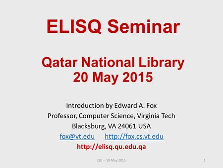 ELISQ Seminar Qatar National Library 20 May 2015 Introduction by Edward A. Fox Professor, Computer Science, Virginia Tech Blacksburg, VA 24061 USA
