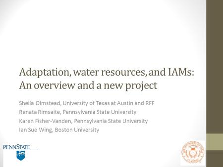 Adaptation, water resources, and IAMs: An overview and a new project Sheila Olmstead, University of Texas at Austin and RFF Renata Rimsaite, Pennsylvania.