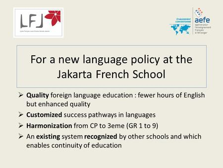 For a new language policy at the Jakarta French School  Quality foreign language education : fewer hours of English but enhanced quality  Customized.