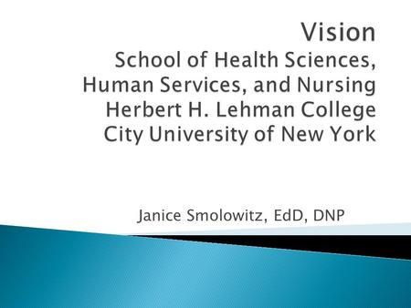 Janice Smolowitz, EdD, DNP. To improve the delivery of health care services in the Bronx, surrounding regions, and globally by providing outstanding education.