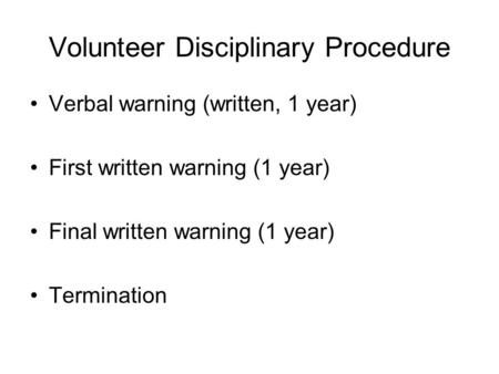 Volunteer Disciplinary Procedure Verbal warning (written, 1 year) First written warning (1 year) Final written warning (1 year) Termination.