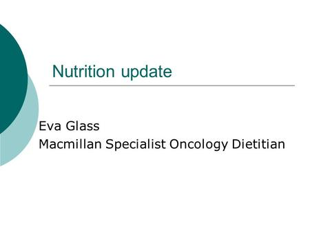 Nutrition update Eva Glass Macmillan Specialist Oncology Dietitian.