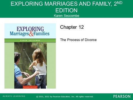 EXPLORING MARRIAGES AND FAMILY, 2 ND EDITION Karen Seccombe © 2015, 2012 by Pearson Education, Inc. All rights reserved. Chapter 12 The Process of Divorce.