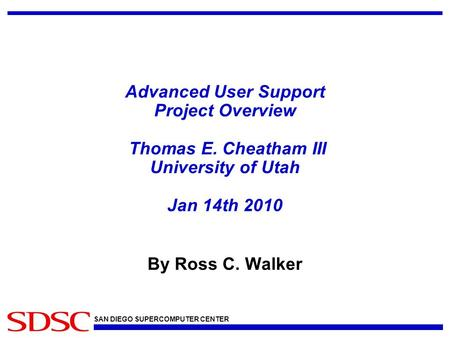 SAN DIEGO SUPERCOMPUTER CENTER Advanced User Support Project Overview Thomas E. Cheatham III University of Utah Jan 14th 2010 By Ross C. Walker.