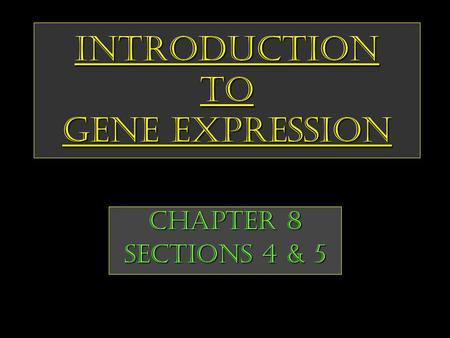 Introduction to Gene Expression Chapter 8 Sections 4 & 5.