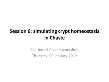Session 6: simulating crypt homeostasis in Chaste Cell-based Chaste workshop Thursday 5 th January 2012.