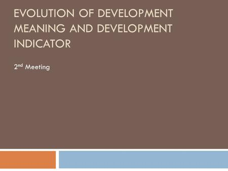 EVOLUTION OF DEVELOPMENT MEANING AND DEVELOPMENT INDICATOR 2 nd Meeting.