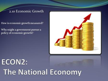 2.10 Economic Growth How is economic growth measured? Why might a government pursue a policy of economic growth?
