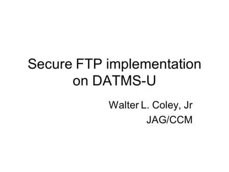 Secure FTP implementation on DATMS-U Walter L. Coley, Jr JAG/CCM.