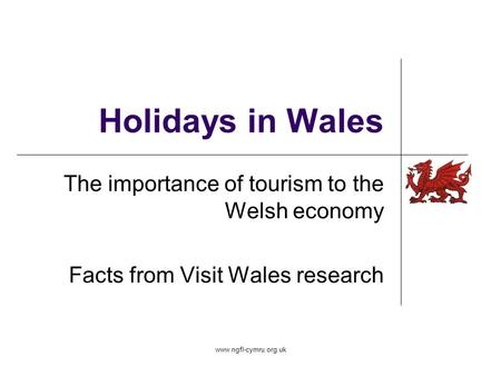 Www.ngfl-cymru.org.uk Holidays in Wales The importance of tourism to the Welsh economy Facts from Visit Wales research.