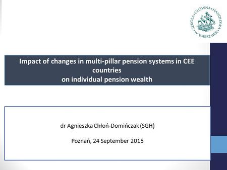Impact of changes in multi-pillar pension systems in CEE countries on individual pension wealth dr Agnieszka Chłoń-Domińczak (SGH) Poznań, 24 September.