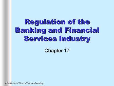 Regulation of the Banking and Financial Services Industry Chapter 17 © 2003 South-Western/Thomson Learning.