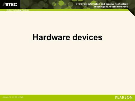 BTEC First Information and Creative Technology Teaching and Assessment Pack Unit 2: Technology Systems Hardware devices.