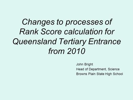 Changes to processes of Rank Score calculation for Queensland Tertiary Entrance from 2010 John Bright Head of Department, Science Browns Plain State High.