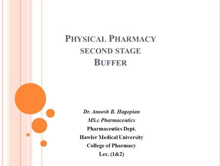 P HYSICAL P HARMACY SECOND STAGE B UFFER Dr. Anoosh B. Hagopian MS.c Pharmaceutics Pharmaceutics Dept. Hawler Medical University College of Pharmacy Lec.