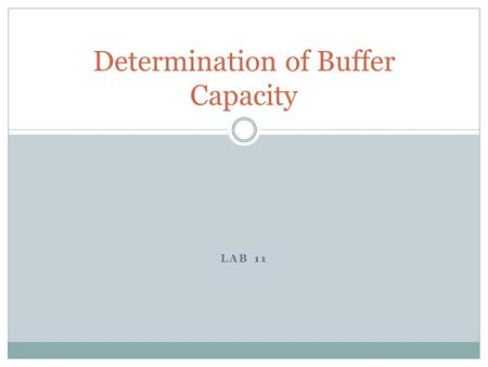 LAB 11 Determination of Buffer Capacity. Purpose Students will determine the buffer capacity of several acetic acid / acetate buffer solutions using a.