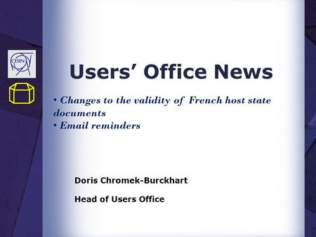 Users' Office News Doris Chromek-Burckhart Head of Users Office Changes to the validity of French host state documents Email reminders.