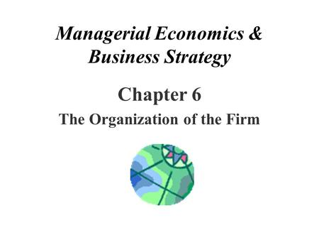 Managerial Economics & Business Strategy Chapter 6 The Organization of the Firm.