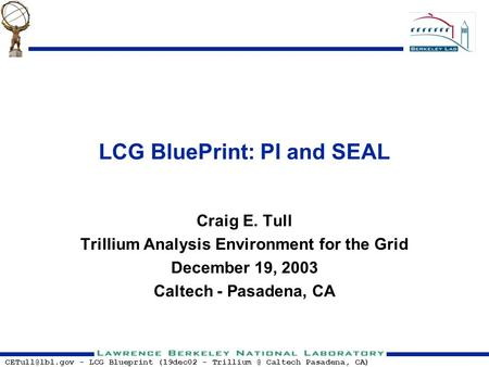 - LCG Blueprint (19dec02 - Caltech Pasadena, CA) LCG BluePrint: PI and SEAL Craig E. Tull Trillium Analysis Environment for the.