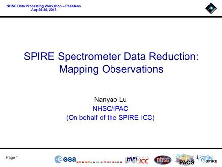 PACS Page 1 NHSC Data Processing Workshop – Pasadena Aug 26-30, 2013 SPIRE Spectrometer Data Reduction: Mapping Observations Nanyao Lu NHSC/IPAC (On behalf.