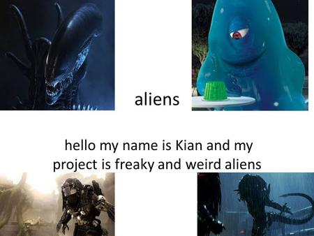 Aliens hello my name is Kian and my project is freaky and weird aliens.