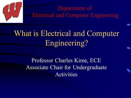 Department of Electrical and Computer Engineering What is Electrical and Computer Engineering? Professor Charles Kime, ECE Associate Chair for Undergraduate.