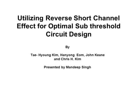 Utilizing Reverse Short Channel Effect for Optimal Sub threshold Circuit Design By Tae- Hyoung Kim, Hanyong Eom, John Keane and Chris H. Kim Presented.