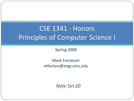 Spring 2008 Mark Fontenot CSE 1341 - Honors Principles of Computer Science I Note Set 20.