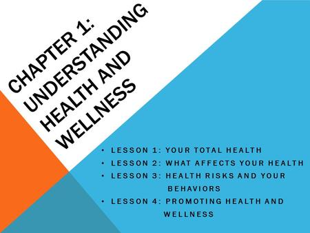 CHAPTER 1: UNDERSTANDING HEALTH AND WELLNESS LESSON 1: YOUR TOTAL HEALTH LESSON 2: WHAT AFFECTS YOUR HEALTH LESSON 3: HEALTH RISKS AND YOUR BEHAVIORS LESSON.