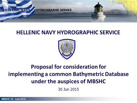 Hellenic Navy Hydrographic Service HELLENIC NAVY HYDROGRAPHIC SERVICE Proposal for consideration for implementing a common Bathymetric Database under the.