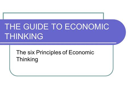THE GUIDE TO ECONOMIC THINKING The six Principles of Economic Thinking.