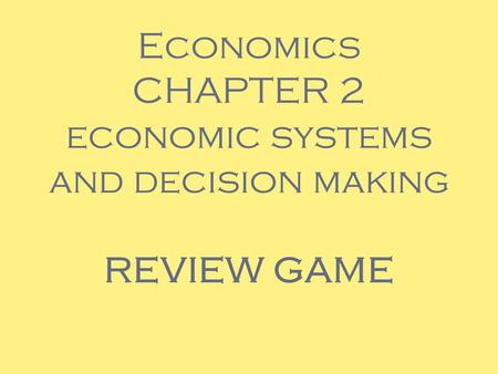 Economics CHAPTER 2 economic systems and decision making REVIEW GAME.