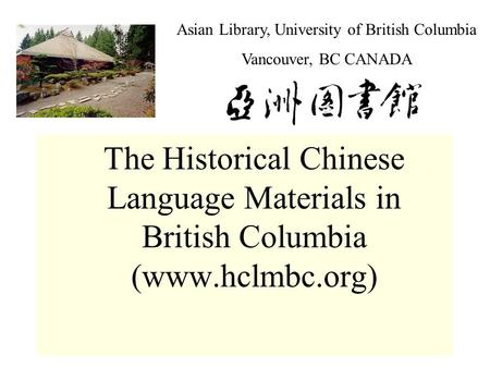 Asian Library, University of British Columbia Vancouver, BC CANADA The Historical Chinese Language Materials in British Columbia (www.hclmbc.org)