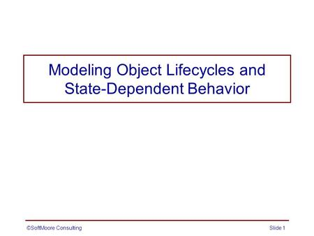 Modeling Object Lifecycles and State-Dependent Behavior ©SoftMoore ConsultingSlide 1.