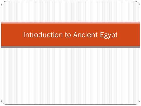 Introduction to Ancient Egypt. Life is focused around the Nile.