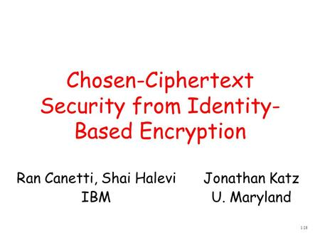 1/28 Chosen-Ciphertext Security from Identity- Based Encryption Jonathan Katz U. Maryland Ran Canetti, Shai Halevi IBM.