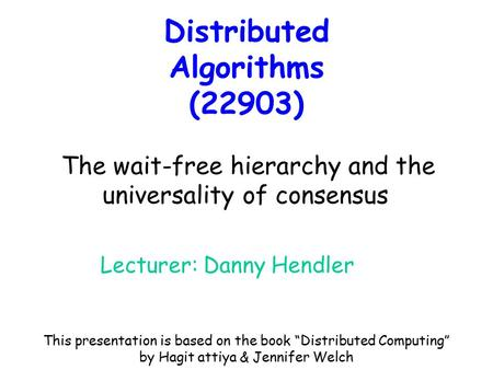 Distributed Algorithms (22903) Lecturer: Danny Hendler The wait-free hierarchy and the universality of consensus This presentation is based on the book.