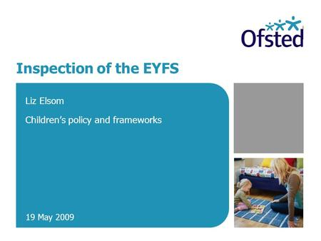 Inspection of the EYFS Liz Elsom Children's policy and frameworks 19 May 2009.