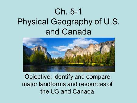 Ch. 5-1 Physical Geography of U.S. and Canada Objective: Identify and compare major landforms and resources of the US and Canada.