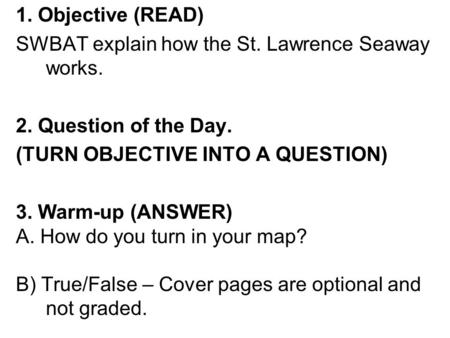 1. Objective (READ) SWBAT explain how the St. Lawrence Seaway works. 2. Question of the Day. (TURN OBJECTIVE INTO A QUESTION) 3. Warm-up (ANSWER) A. How.