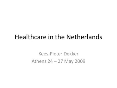 Healthcare in the Netherlands Kees-Pieter Dekker Athens 24 – 27 May 2009.