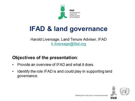 IFAD & land governance Harold Liversage, Land Tenure Adviser, IFAD  Objectives of the presentation: Provide an.