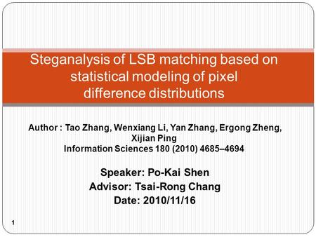 Speaker: Po-Kai Shen Advisor: Tsai-Rong Chang Date: 2010/11/16 1 Steganalysis of LSB matching based on statistical modeling of pixel difference distributions.