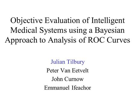 Objective Evaluation of Intelligent Medical Systems using a Bayesian Approach to Analysis of ROC Curves Julian Tilbury Peter Van Eetvelt John Curnow Emmanuel.