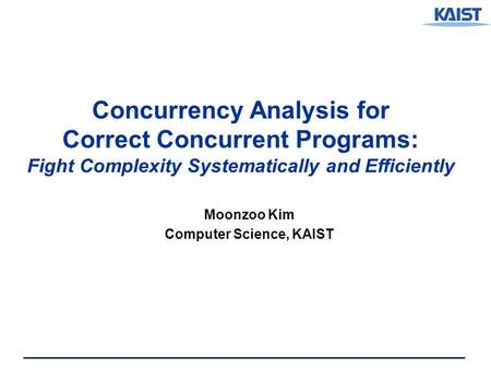 Concurrency Analysis for Correct Concurrent Programs: Fight Complexity Systematically and Efficiently Moonzoo Kim Computer Science, KAIST.