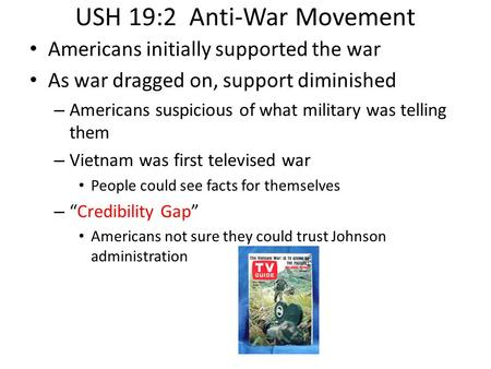 USH 19:2 Anti-War Movement Americans initially supported the war As war dragged on, support diminished – Americans suspicious of what military was telling.