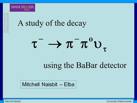 Mitchell Naisbit University of Manchester A study of the decay using the BaBar detector Mitchell Naisbit – Elba.