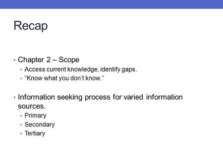"Recap Chapter 2 – Scope Access current knowledge, identify gaps. ""Know what you don't know."" Information seeking process for varied information sources."
