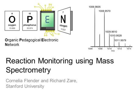 Organic Pedagogical Electronic Network Reaction Monitoring using Mass Spectrometry Cornelia Flender and Richard Zare, Stanford University.