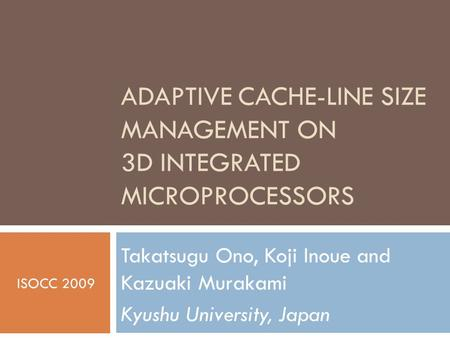 ADAPTIVE CACHE-LINE SIZE MANAGEMENT ON 3D INTEGRATED MICROPROCESSORS Takatsugu Ono, Koji Inoue and Kazuaki Murakami Kyushu University, Japan ISOCC 2009.